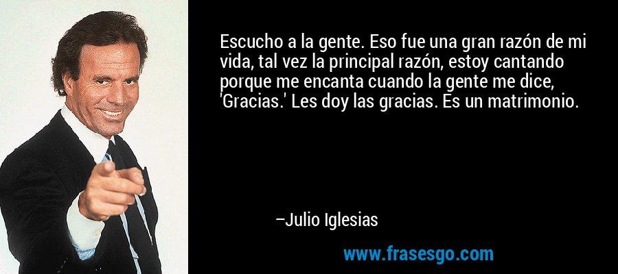 Escucho a la gente. Eso fue una gran razón de mi vida, tal vez la principal razón, estoy cantando porque me encanta cuando la gente me dice, 'Gracias.' Les doy las gracias. Es un matrimonio. – Julio Iglesias