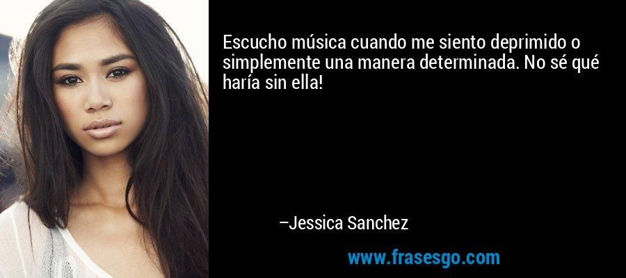 Escucho música cuando me siento deprimido o simplemente una manera determinada. No sé qué haría sin ella! – Jessica Sanchez