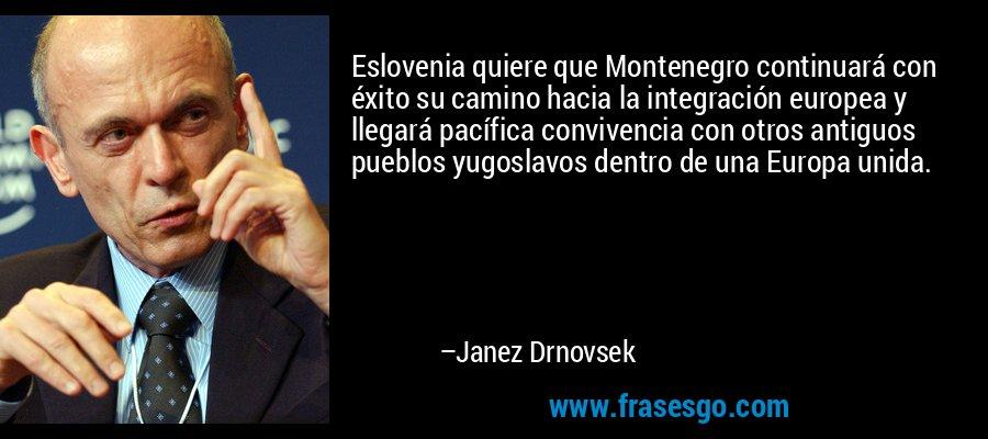 Eslovenia quiere que Montenegro continuará con éxito su camino hacia la integración europea y llegará pacífica convivencia con otros antiguos pueblos yugoslavos dentro de una Europa unida. – Janez Drnovsek