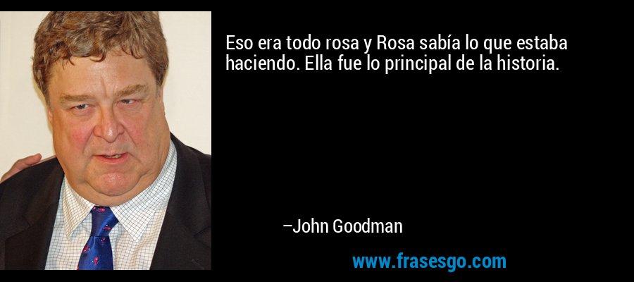 Eso era todo rosa y Rosa sabía lo que estaba haciendo. Ella fue lo principal de la historia. – John Goodman