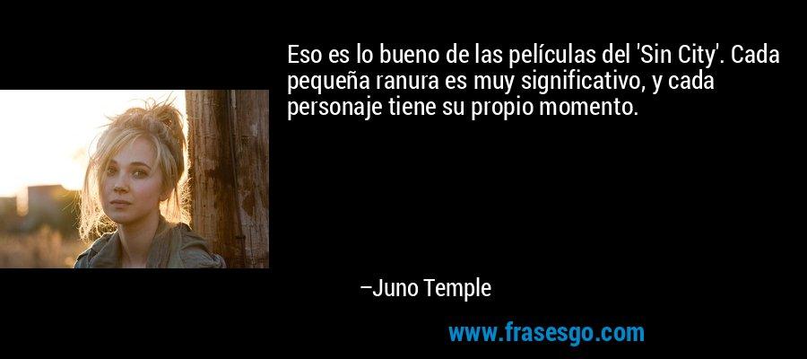Eso es lo bueno de las películas del 'Sin City'. Cada pequeña ranura es muy significativo, y cada personaje tiene su propio momento. – Juno Temple