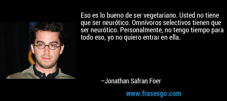 Eso es lo bueno de ser vegetariano. Usted no tiene que ser neurótico. Omnívoros selectivos tienen que ser neurótico. Personalmente, no tengo tiempo para todo eso, yo no quiero entrar en ella. – Jonathan Safran Foer