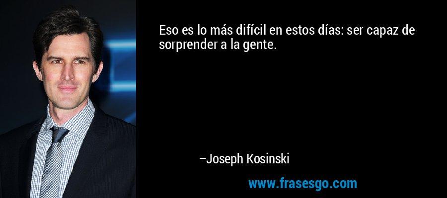 Eso es lo más difícil en estos días: ser capaz de sorprender a la gente. – Joseph Kosinski