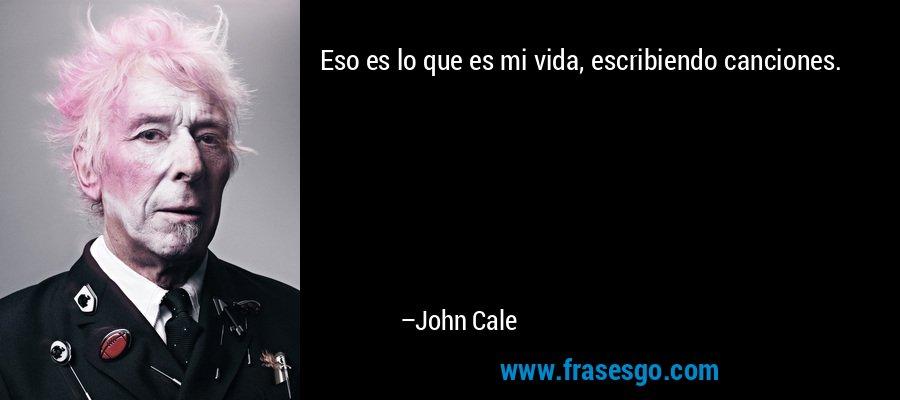 Eso es lo que es mi vida, escribiendo canciones. – John Cale