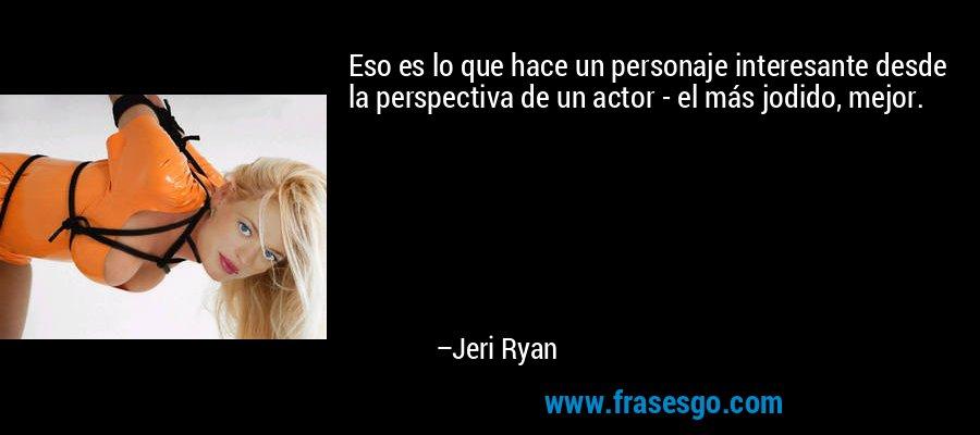 Eso es lo que hace un personaje interesante desde la perspectiva de un actor - el más jodido, mejor. – Jeri Ryan