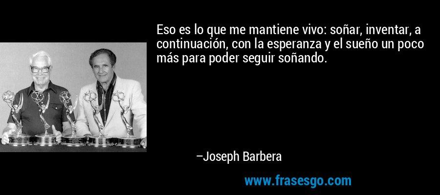 Eso es lo que me mantiene vivo: soñar, inventar, a continuación, con la esperanza y el sueño un poco más para poder seguir soñando. – Joseph Barbera