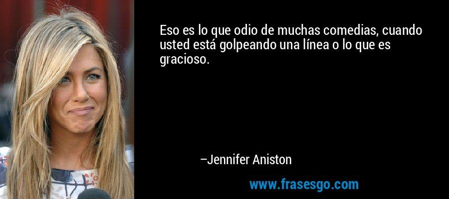 Eso es lo que odio de muchas comedias, cuando usted está golpeando una línea o lo que es gracioso. – Jennifer Aniston