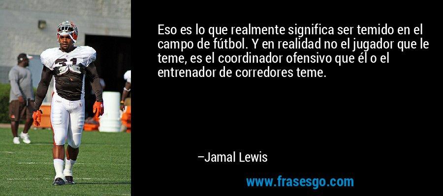 Eso es lo que realmente significa ser temido en el campo de fútbol. Y en realidad no el jugador que le teme, es el coordinador ofensivo que él o el entrenador de corredores teme. – Jamal Lewis