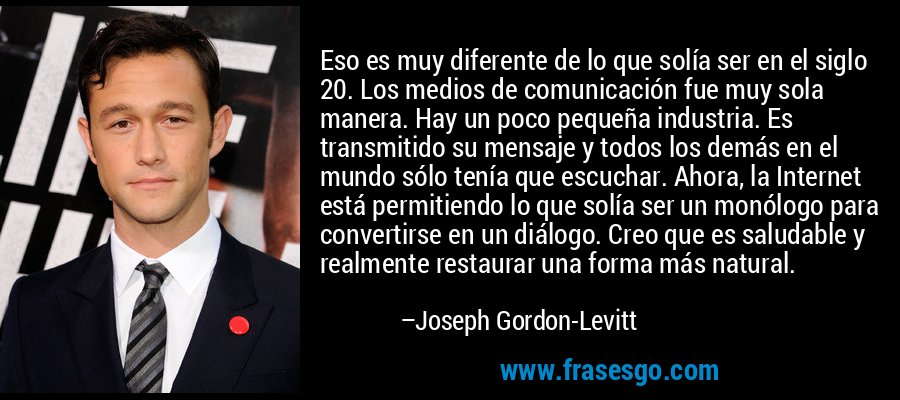 Eso es muy diferente de lo que solía ser en el siglo 20. Los medios de comunicación fue muy sola manera. Hay un poco pequeña industria. Es transmitido su mensaje y todos los demás en el mundo sólo tenía que escuchar. Ahora, la Internet está permitiendo lo que solía ser un monólogo para convertirse en un diálogo. Creo que es saludable y realmente restaurar una forma más natural. – Joseph Gordon-Levitt