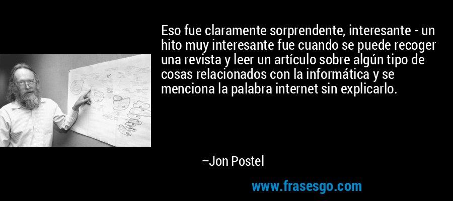 Eso fue claramente sorprendente, interesante - un hito muy interesante fue cuando se puede recoger una revista y leer un artículo sobre algún tipo de cosas relacionados con la informática y se menciona la palabra internet sin explicarlo. – Jon Postel