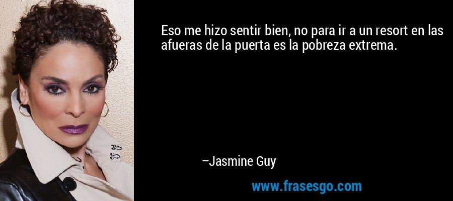 Eso me hizo sentir bien, no para ir a un resort en las afueras de la puerta es la pobreza extrema. – Jasmine Guy