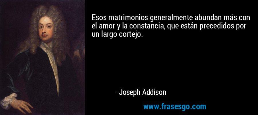 Esos matrimonios generalmente abundan más con el amor y la constancia, que están precedidos por un largo cortejo. – Joseph Addison