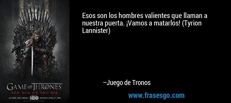 Esos son los hombres valientes que llaman a nuestra puerta. ¡Vamos a matarlos! (Tyrion Lannister) – Juego de Tronos