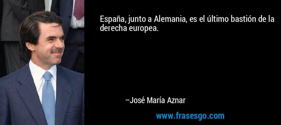 España, junto a Alemania, es el último bastión de la derecha europea. – José María Aznar