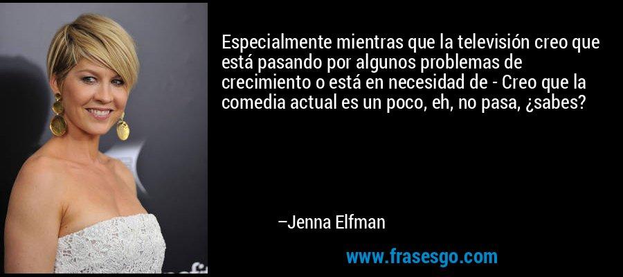 Especialmente mientras que la televisión creo que está pasando por algunos problemas de crecimiento o está en necesidad de - Creo que la comedia actual es un poco, eh, no pasa, ¿sabes? – Jenna Elfman