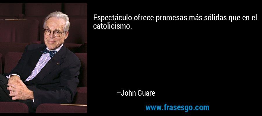Espectáculo ofrece promesas más sólidas que en el catolicismo. – John Guare