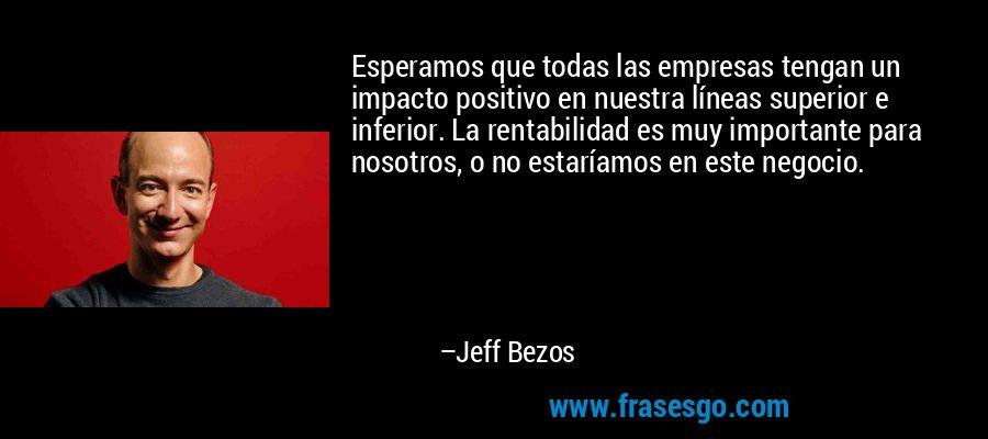 Esperamos que todas las empresas tengan un impacto positivo en nuestra líneas superior e inferior. La rentabilidad es muy importante para nosotros, o no estaríamos en este negocio. – Jeff Bezos