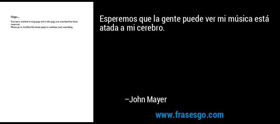 Esperemos que la gente puede ver mi música está atada a mi cerebro. – John Mayer