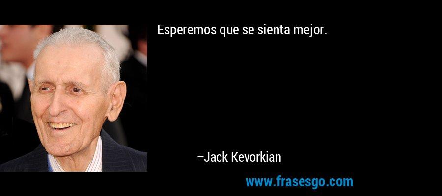 Esperemos que se sienta mejor. – Jack Kevorkian