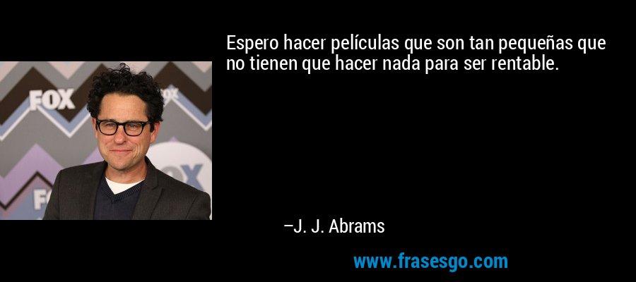 Espero hacer películas que son tan pequeñas que no tienen que hacer nada para ser rentable. – J. J. Abrams