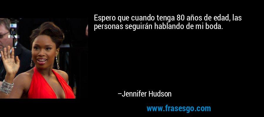 Espero que cuando tenga 80 años de edad, las personas seguirán hablando de mi boda. – Jennifer Hudson