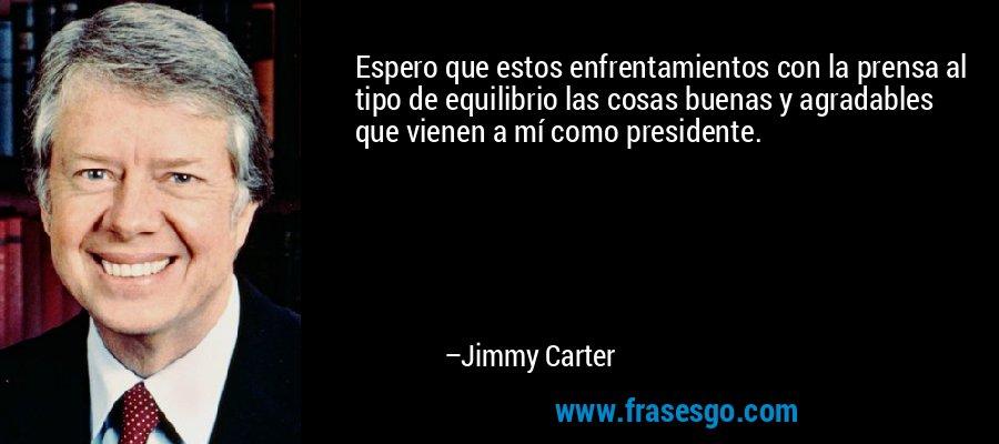 Espero que estos enfrentamientos con la prensa al tipo de equilibrio las cosas buenas y agradables que vienen a mí como presidente. – Jimmy Carter