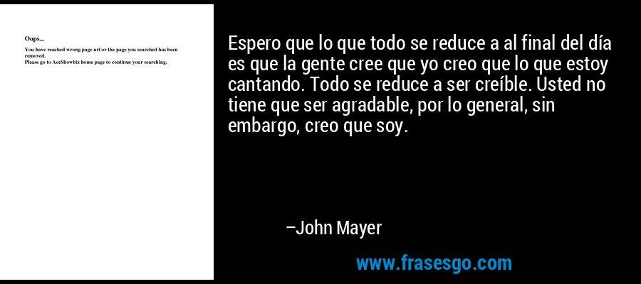 Espero que lo que todo se reduce a al final del día es que la gente cree que yo creo que lo que estoy cantando. Todo se reduce a ser creíble. Usted no tiene que ser agradable, por lo general, sin embargo, creo que soy. – John Mayer