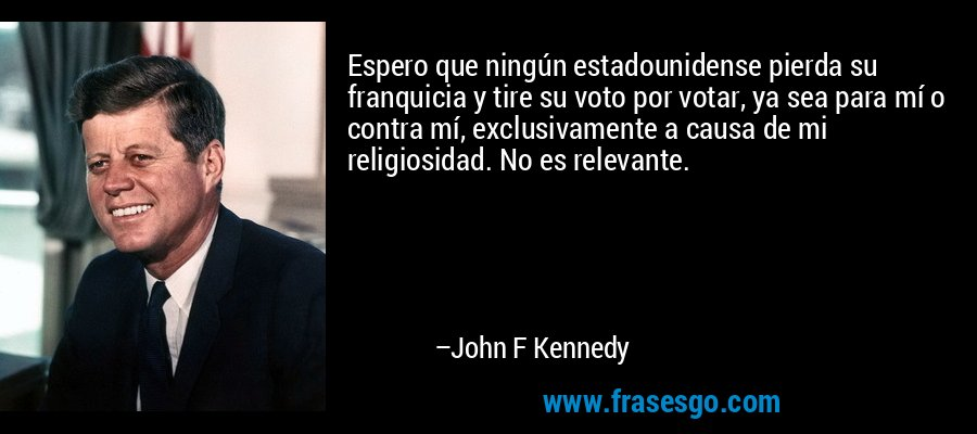 Espero que ningún estadounidense pierda su franquicia y tire su voto por votar, ya sea para mí o contra mí, exclusivamente a causa de mi religiosidad. No es relevante. – John F Kennedy