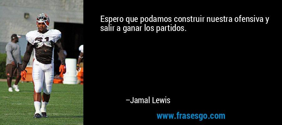 Espero que podamos construir nuestra ofensiva y salir a ganar los partidos. – Jamal Lewis