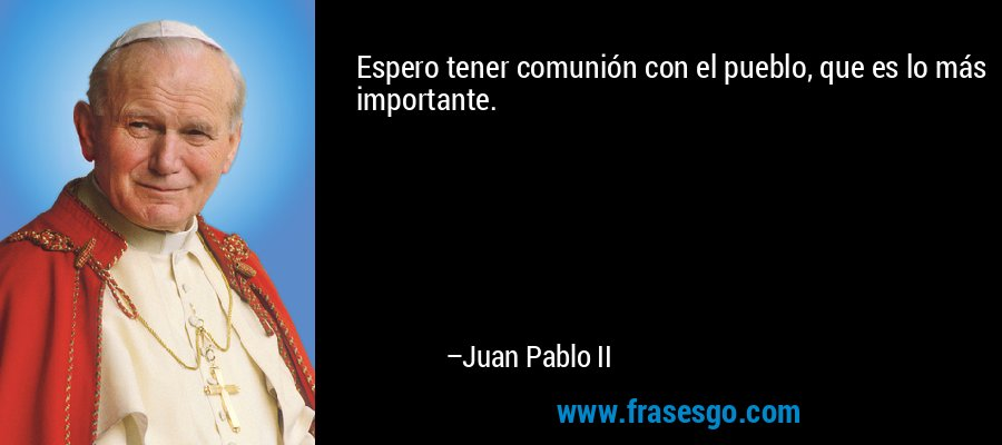 Espero tener comunión con el pueblo, que es lo más importante. – Juan Pablo II