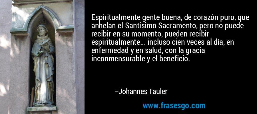 Espiritualmente gente buena, de corazón puro, que anhelan el Santísimo Sacramento, pero no puede recibir en su momento, pueden recibir espiritualmente... incluso cien veces al día, en enfermedad y en salud, con la gracia inconmensurable y el beneficio. – Johannes Tauler