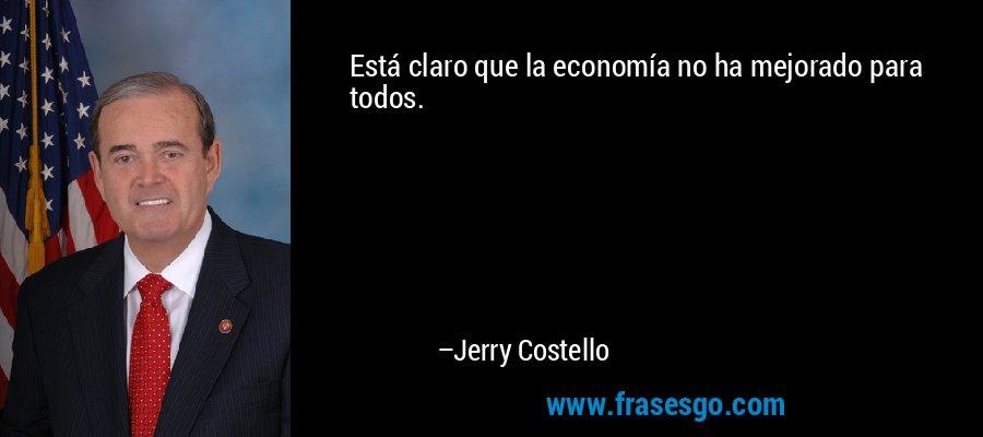 Está claro que la economía no ha mejorado para todos. – Jerry Costello