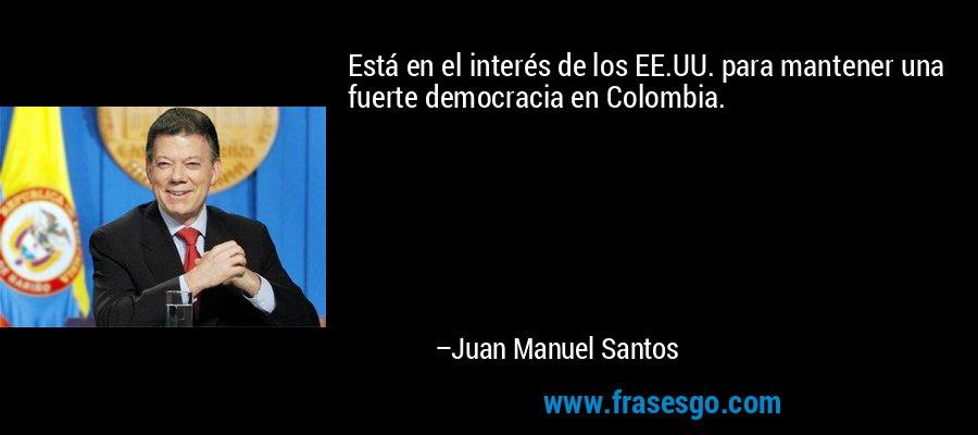 Está en el interés de los EE.UU. para mantener una fuerte democracia en Colombia. – Juan Manuel Santos