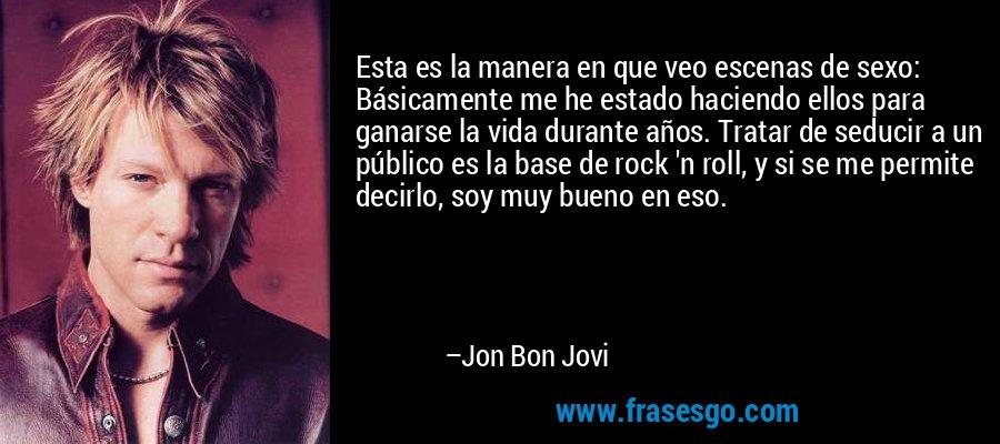 Esta es la manera en que veo escenas de sexo: Básicamente me he estado haciendo ellos para ganarse la vida durante años. Tratar de seducir a un público es la base de rock 'n roll, y si se me permite decirlo, soy muy bueno en eso. – Jon Bon Jovi