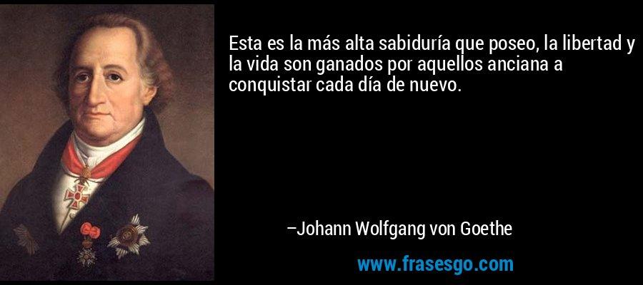 Esta es la más alta sabiduría que poseo, la libertad y la vida son ganados por aquellos anciana a conquistar cada día de nuevo. – Johann Wolfgang von Goethe