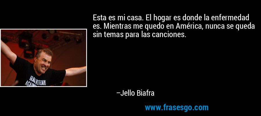 Esta es mi casa. El hogar es donde la enfermedad es. Mientras me quedo en América, nunca se queda sin temas para las canciones. – Jello Biafra