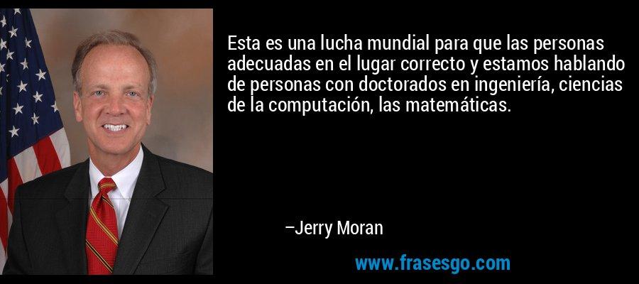 Esta es una lucha mundial para que las personas adecuadas en el lugar correcto y estamos hablando de personas con doctorados en ingeniería, ciencias de la computación, las matemáticas. – Jerry Moran