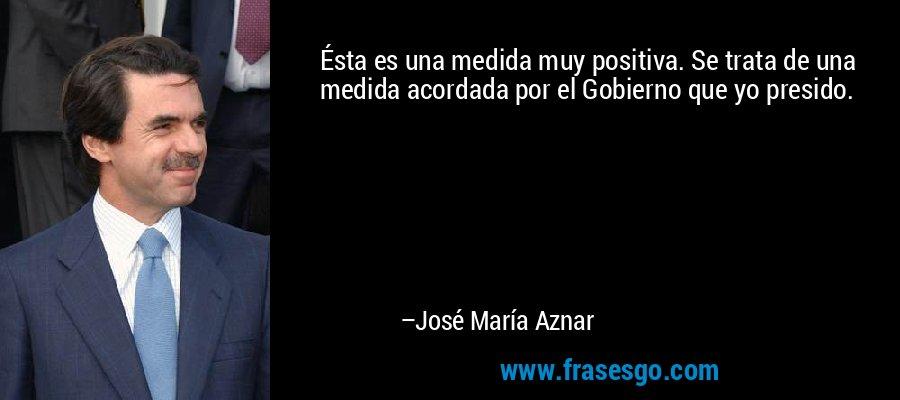 Ésta es una medida muy positiva. Se trata de una medida acordada por el Gobierno que yo presido. – José María Aznar