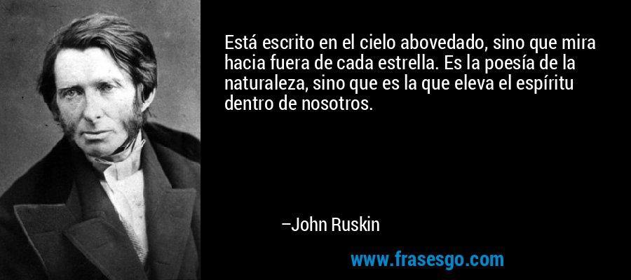 Está escrito en el cielo abovedado, sino que mira hacia fuera de cada estrella. Es la poesía de la naturaleza, sino que es la que eleva el espíritu dentro de nosotros. – John Ruskin