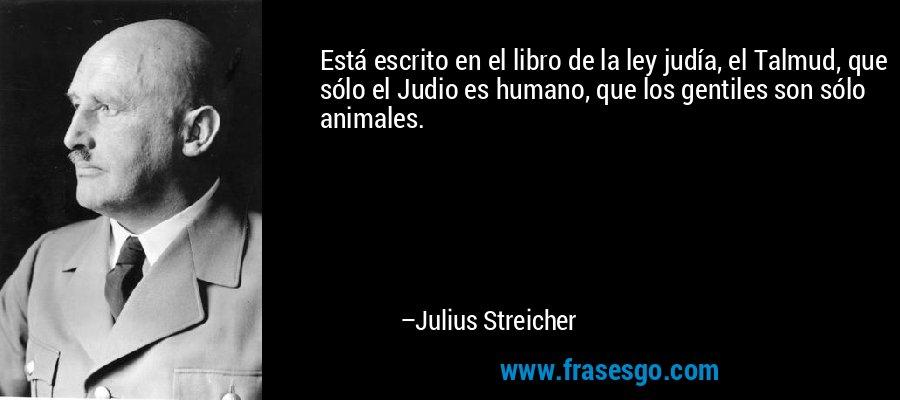 Está escrito en el libro de la ley judía, el Talmud, que sólo el Judio es humano, que los gentiles son sólo animales. – Julius Streicher