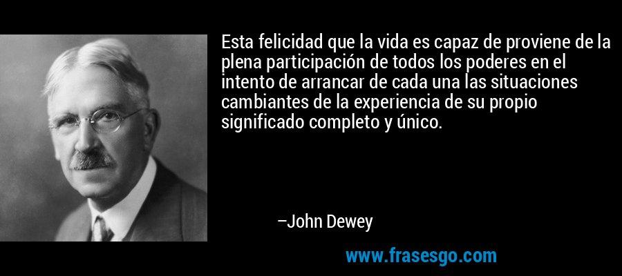 Esta felicidad que la vida es capaz de proviene de la plena participación de todos los poderes en el intento de arrancar de cada una las situaciones cambiantes de la experiencia de su propio significado completo y único. – John Dewey