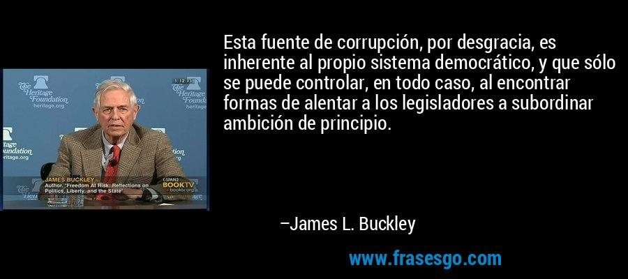 Esta fuente de corrupción, por desgracia, es inherente al propio sistema democrático, y que sólo se puede controlar, en todo caso, al encontrar formas de alentar a los legisladores a subordinar ambición de principio. – James L. Buckley