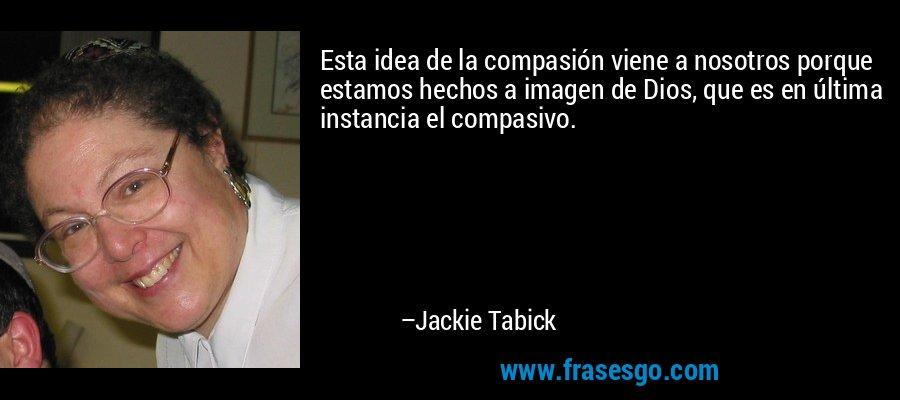 Esta idea de la compasión viene a nosotros porque estamos hechos a imagen de Dios, que es en última instancia el compasivo. – Jackie Tabick