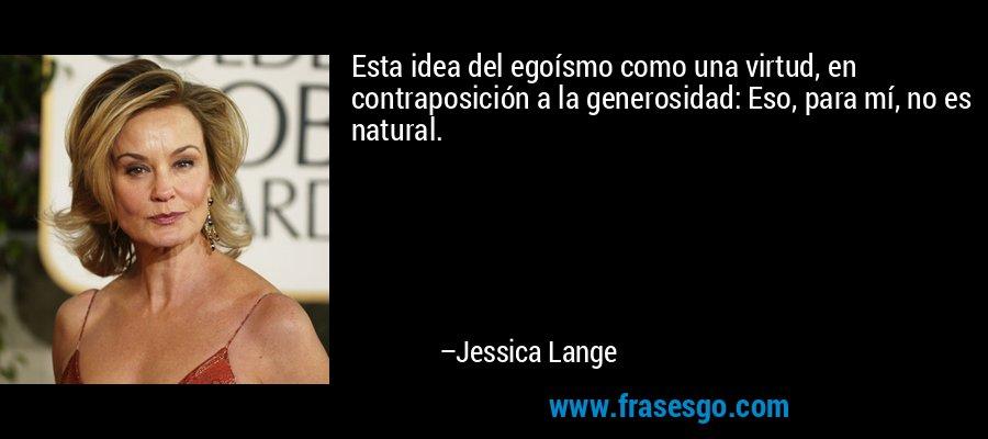 Esta idea del egoísmo como una virtud, en contraposición a la generosidad: Eso, para mí, no es natural. – Jessica Lange
