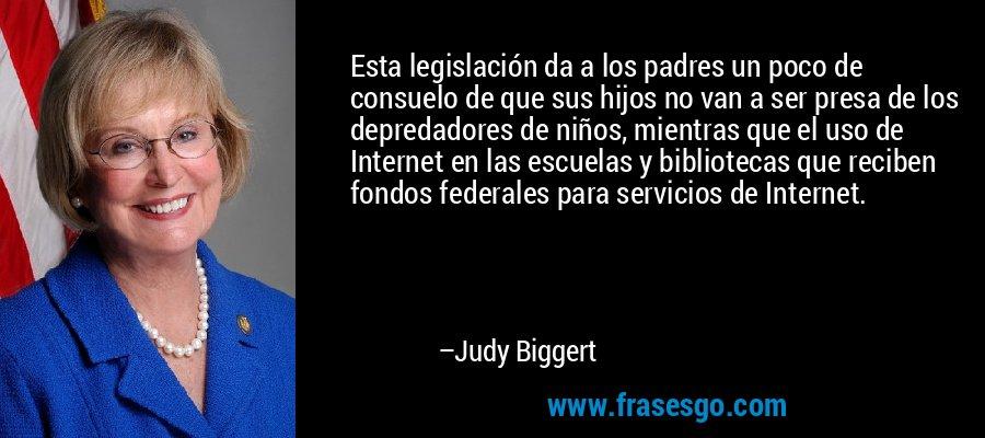 Esta legislación da a los padres un poco de consuelo de que sus hijos no van a ser presa de los depredadores de niños, mientras que el uso de Internet en las escuelas y bibliotecas que reciben fondos federales para servicios de Internet. – Judy Biggert