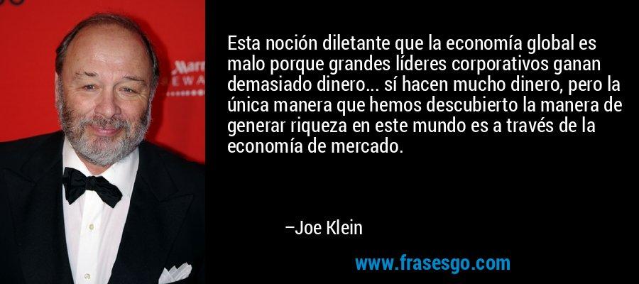 Esta noción diletante que la economía global es malo porque grandes líderes corporativos ganan demasiado dinero... sí hacen mucho dinero, pero la única manera que hemos descubierto la manera de generar riqueza en este mundo es a través de la economía de mercado. – Joe Klein