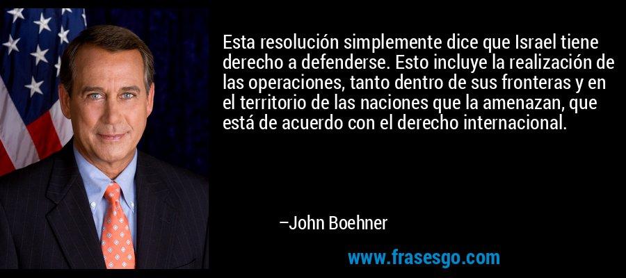 Esta resolución simplemente dice que Israel tiene derecho a defenderse. Esto incluye la realización de las operaciones, tanto dentro de sus fronteras y en el territorio de las naciones que la amenazan, que está de acuerdo con el derecho internacional. – John Boehner