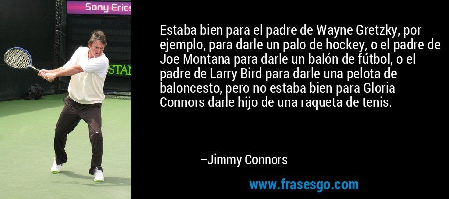Estaba bien para el padre de Wayne Gretzky, por ejemplo, para darle un palo de hockey, o el padre de Joe Montana para darle un balón de fútbol, o el padre de Larry Bird para darle una pelota de baloncesto, pero no estaba bien para Gloria Connors darle hijo de una raqueta de tenis. – Jimmy Connors
