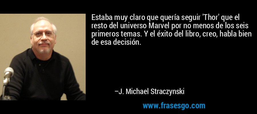 Estaba muy claro que quería seguir 'Thor' que el resto del universo Marvel por no menos de los seis primeros temas. Y el éxito del libro, creo, habla bien de esa decisión. – J. Michael Straczynski