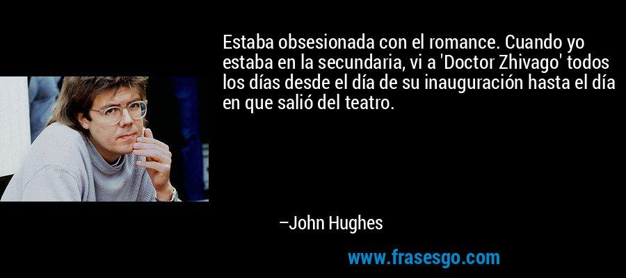 Estaba obsesionada con el romance. Cuando yo estaba en la secundaria, vi a 'Doctor Zhivago' todos los días desde el día de su inauguración hasta el día en que salió del teatro. – John Hughes